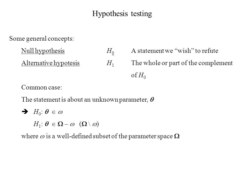 Hypothesis testing Some general concepts: Null hypothesisH 0 A statement we wish to refute Alternative hypotesisH 1 The whole or part of the complement of H 0 Common case: The statement is about an unknown parameter,   H 0 :    H 1 :    –  (  \  ) where  is a well-defined subset of the parameter space 