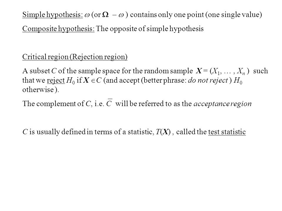 Simple hypothesis:  (or  –  ) contains only one point (one single value) Composite hypothesis: The opposite of simple hypothesis Critical region (Rejection region) A subset C of the sample space for the random sample X = (X 1, …, X n ) such that we reject H 0 if X  C (and accept (better phrase: do not reject ) H 0 otherwise ).