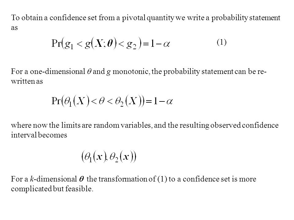 To obtain a confidence set from a pivotal quantity we write a probability statement as (1) For a one-dimensional  and g monotonic, the probability statement can be re- written as where now the limits are random variables, and the resulting observed confidence interval becomes For a k-dimensional  the transformation of (1) to a confidence set is more complicated but feasible.