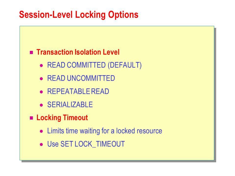 Session-Level Locking Options Transaction Isolation Level READ COMMITTED (DEFAULT) READ UNCOMMITTED REPEATABLE READ SERIALIZABLE Locking Timeout Limits time waiting for a locked resource Use SET LOCK_TIMEOUT