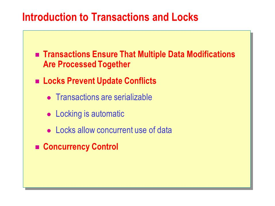 Introduction to Transactions and Locks Transactions Ensure That Multiple Data Modifications Are Processed Together Locks Prevent Update Conflicts Transactions are serializable Locking is automatic Locks allow concurrent use of data Concurrency Control