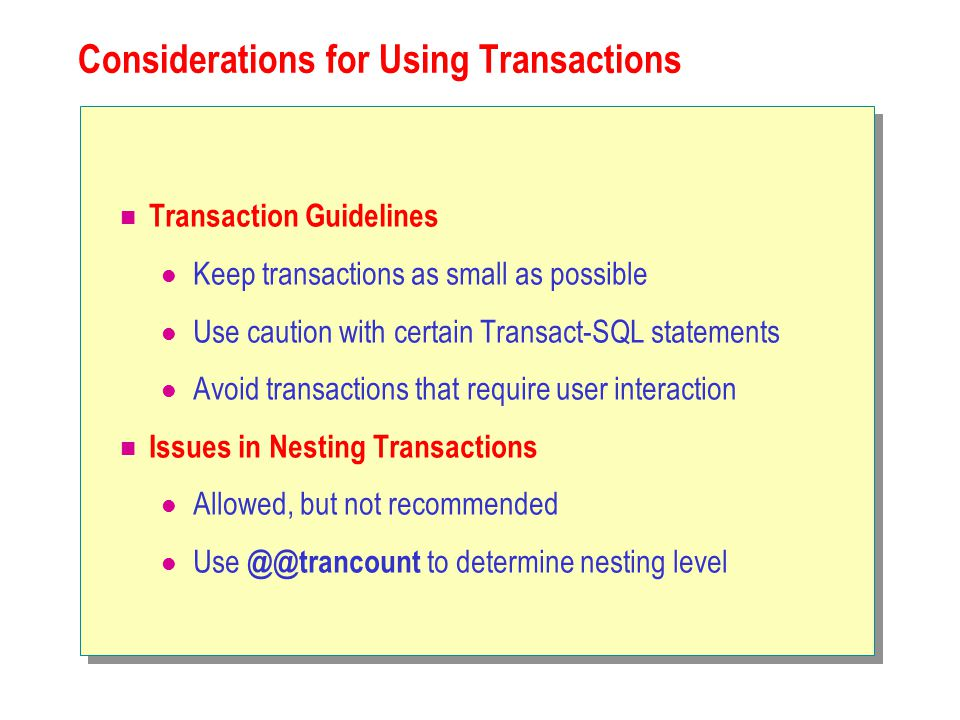 Considerations for Using Transactions Transaction Guidelines Keep transactions as small as possible Use caution with certain Transact-SQL statements Avoid transactions that require user interaction Issues in Nesting Transactions Allowed, but not recommended Use to determine nesting level