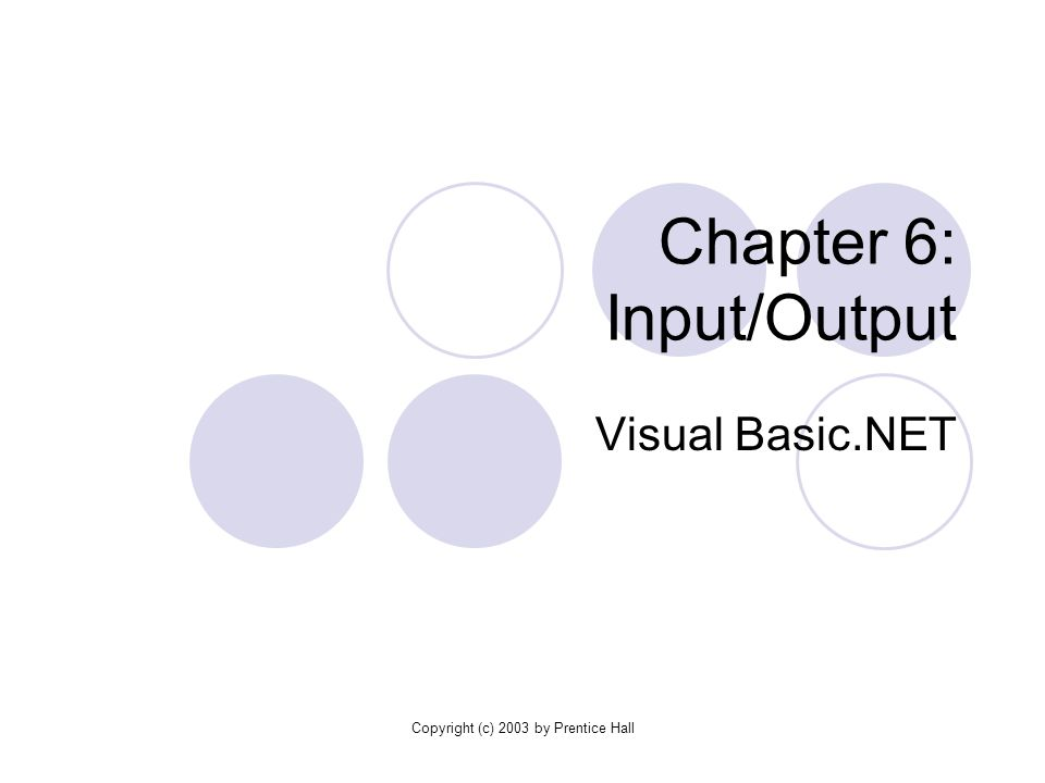 Copyright (c) 2003 by Prentice Hall Chapter 6: Input/Output Visual Basic.NET