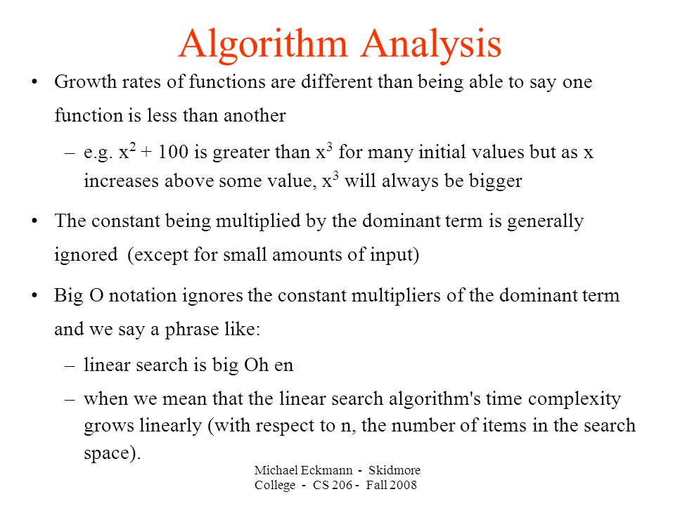 Michael Eckmann - Skidmore College - CS Fall 2008 Algorithm Analysis Growth rates of functions are different than being able to say one function is less than another –e.g.