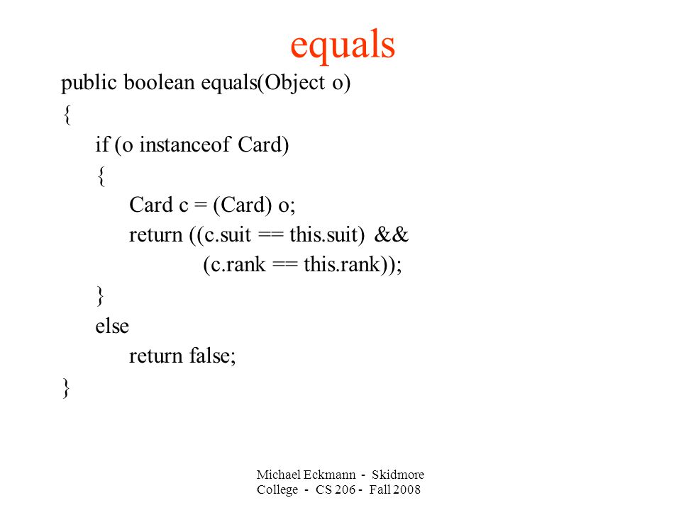 Michael Eckmann - Skidmore College - CS Fall 2008 equals public boolean equals(Object o)‏ { if (o instanceof Card)‏ { Card c = (Card) o; return ((c.suit == this.suit) && (c.rank == this.rank)); } else return false; }