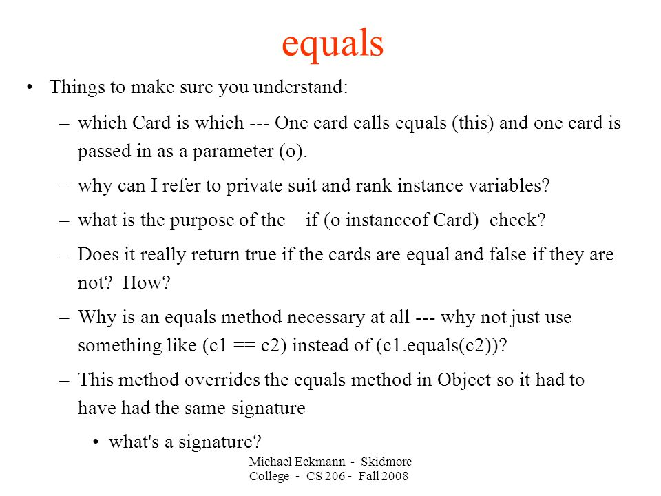 Michael Eckmann - Skidmore College - CS Fall 2008 equals Things to make sure you understand: –which Card is which --- One card calls equals (this) and one card is passed in as a parameter (o).