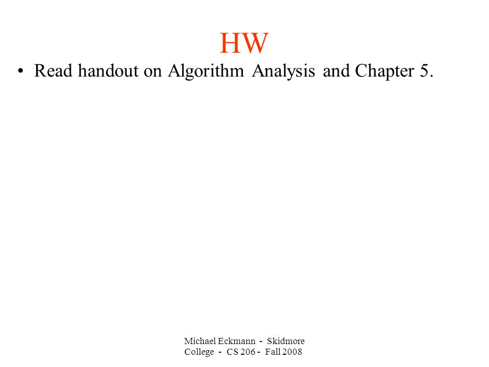 Michael Eckmann - Skidmore College - CS Fall 2008 HW Read handout on Algorithm Analysis and Chapter 5.