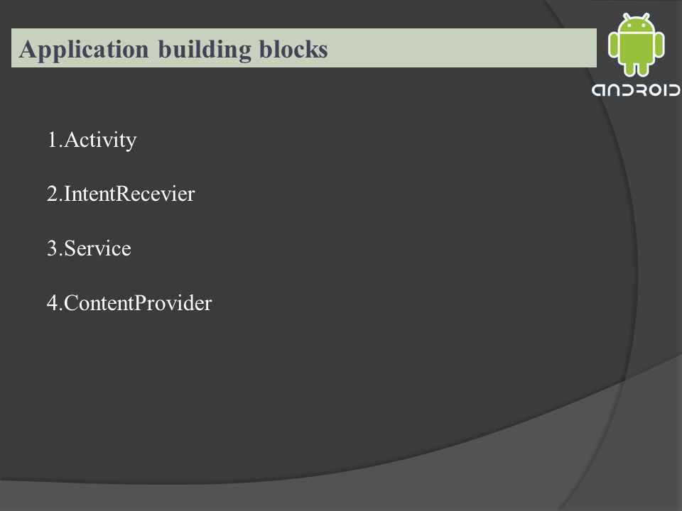 Application building blocks 1.Activity 2.IntentRecevier 3.Service 4.ContentProvider