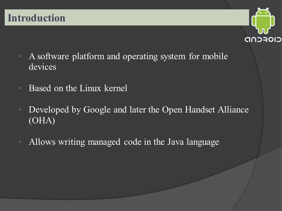 Introduction A software platform and operating system for mobile devices Based on the Linux kernel Developed by Google and later the Open Handset Alliance (OHA) Allows writing managed code in the Java language