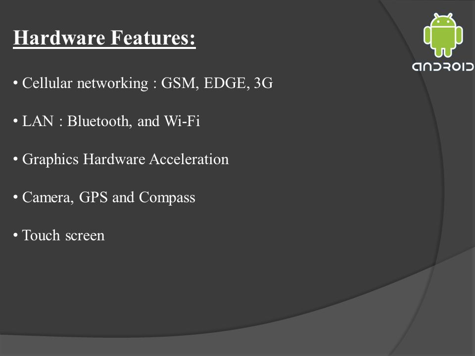 Hardware Features: Cellular networking : GSM, EDGE, 3G LAN : Bluetooth, and Wi-Fi Graphics Hardware Acceleration Camera, GPS and Compass Touch screen