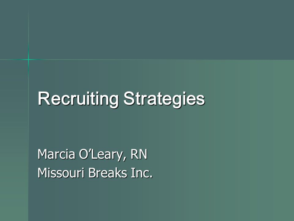 Recruiting Strategies Marcia O'Leary, RN Missouri Breaks Inc.