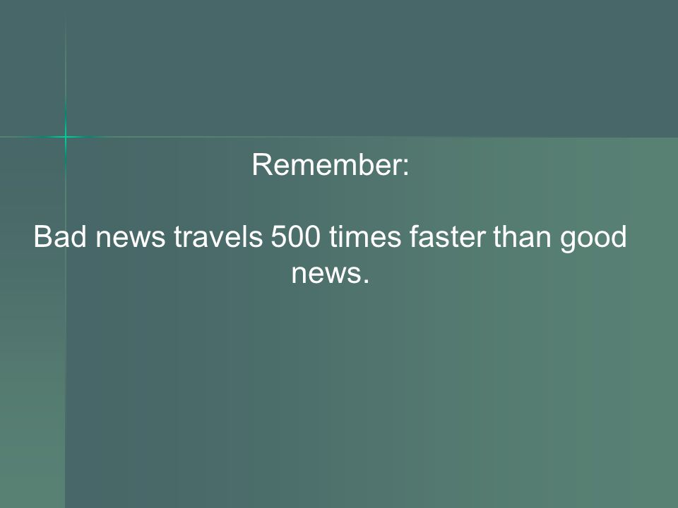 Remember: Bad news travels 500 times faster than good news.