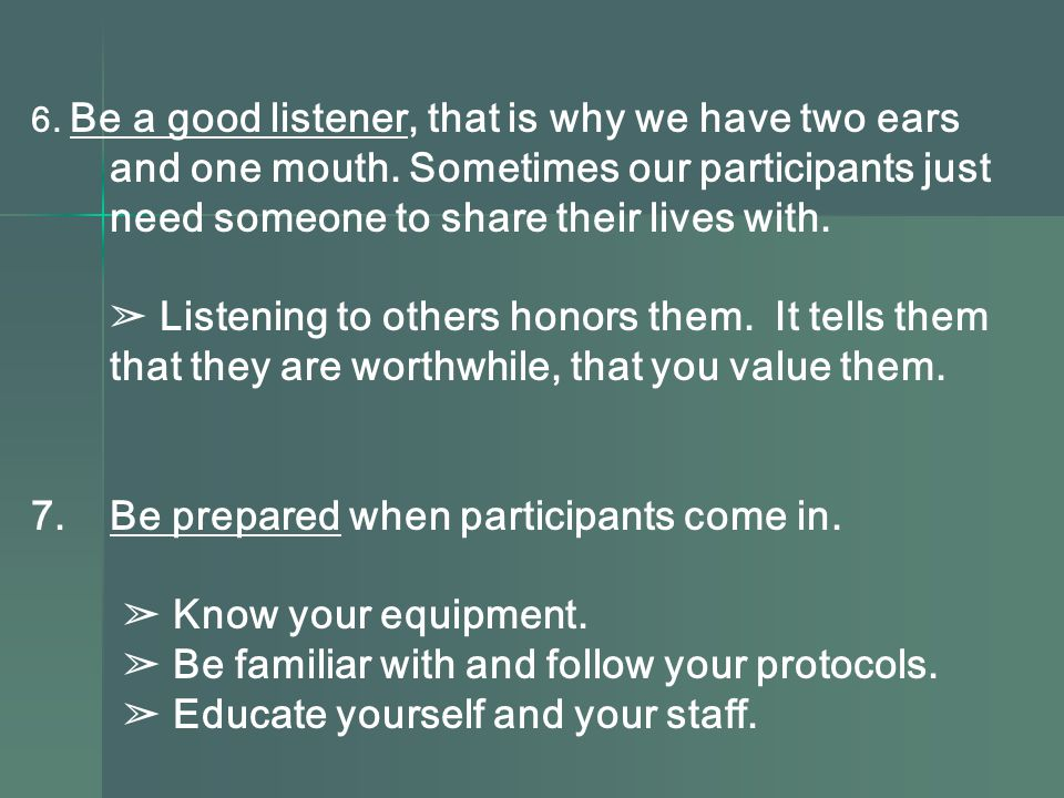 6. Be a good listener, that is why we have two ears and one mouth.