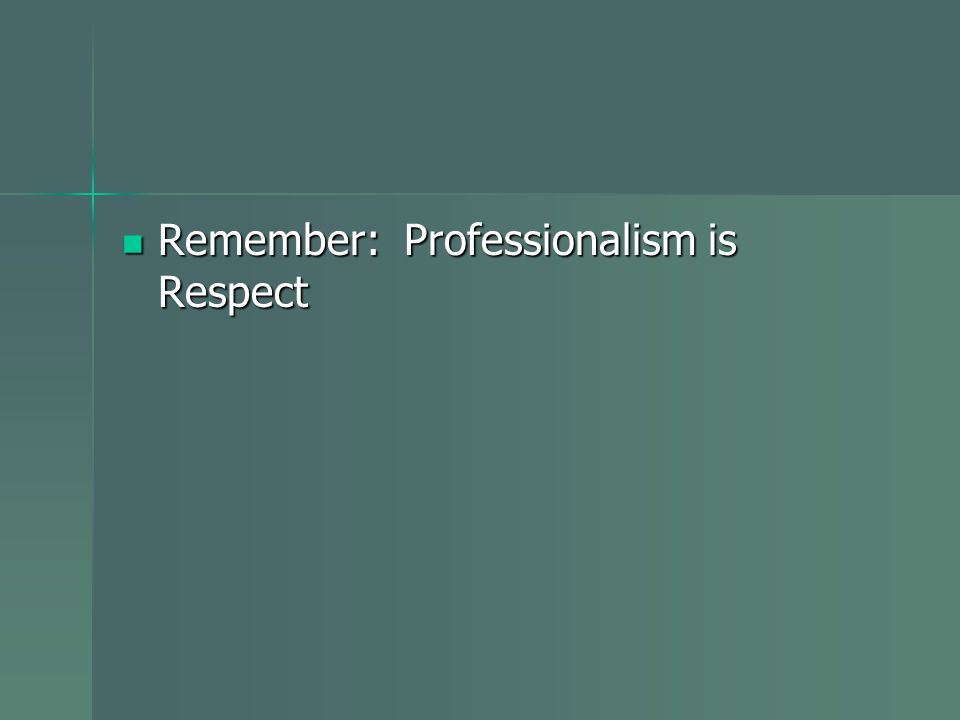 Remember: Professionalism is Respect Remember: Professionalism is Respect