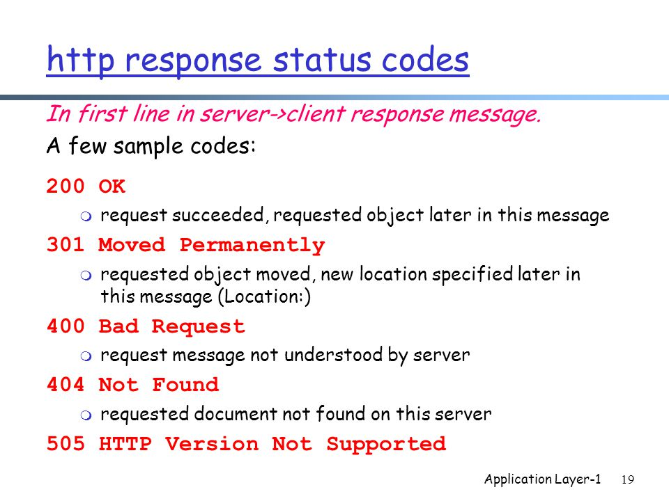 Application Layer-119 http response status codes 200 OK m request succeeded, requested object later in this message 301 Moved Permanently m requested object moved, new location specified later in this message (Location:) 400 Bad Request m request message not understood by server 404 Not Found m requested document not found on this server 505 HTTP Version Not Supported In first line in server->client response message.