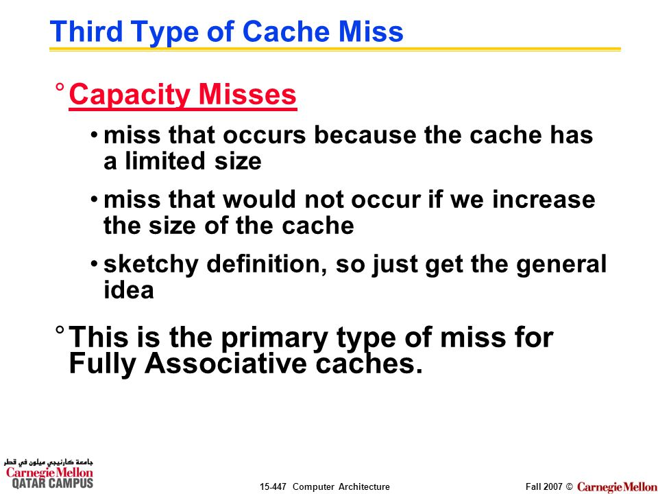 Computer ArchitectureFall 2007 © Third Type of Cache Miss °Capacity Misses miss that occurs because the cache has a limited size miss that would not occur if we increase the size of the cache sketchy definition, so just get the general idea °This is the primary type of miss for Fully Associative caches.