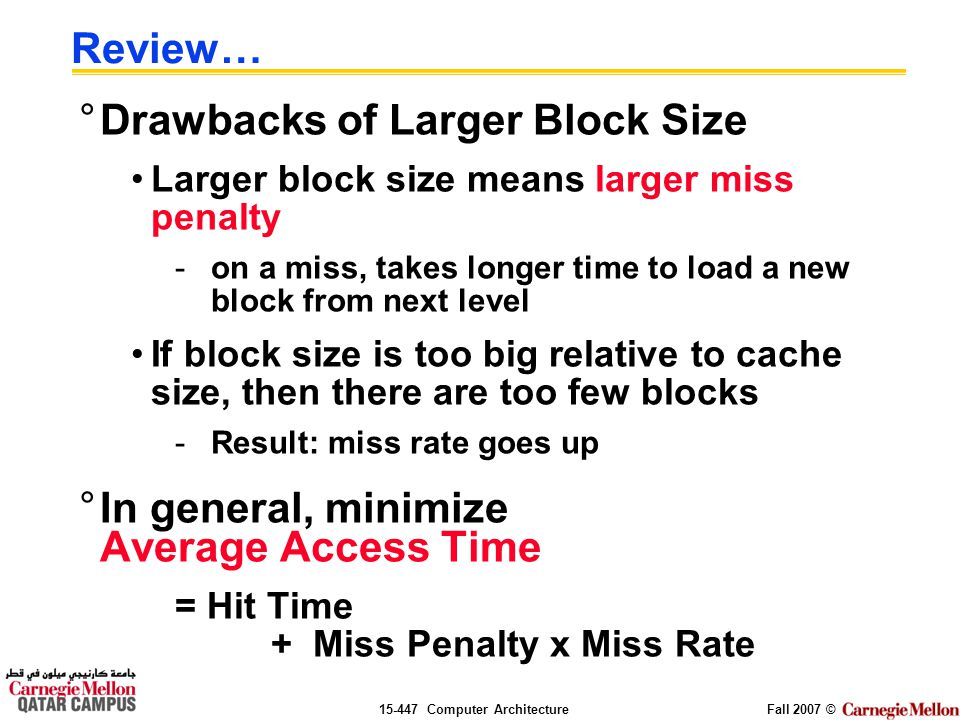 Computer ArchitectureFall 2007 © Review… °Drawbacks of Larger Block Size Larger block size means larger miss penalty -on a miss, takes longer time to load a new block from next level If block size is too big relative to cache size, then there are too few blocks -Result: miss rate goes up °In general, minimize Average Access Time = Hit Time + Miss Penalty x Miss Rate