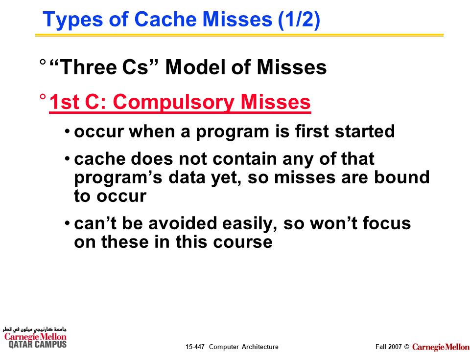 Computer ArchitectureFall 2007 © Types of Cache Misses (1/2) ° Three Cs Model of Misses °1st C: Compulsory Misses occur when a program is first started cache does not contain any of that program's data yet, so misses are bound to occur can't be avoided easily, so won't focus on these in this course