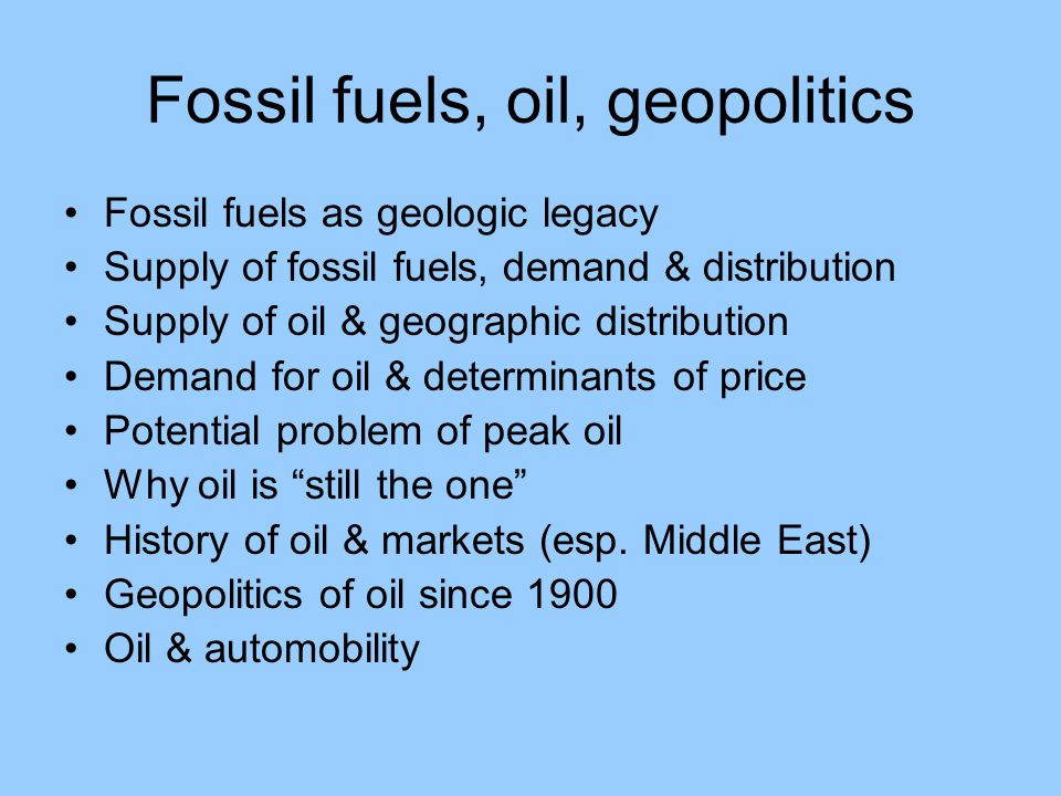 Fossil fuels, oil, geopolitics Fossil fuels as geologic legacy Supply of fossil fuels, demand & distribution Supply of oil & geographic distribution Demand for oil & determinants of price Potential problem of peak oil Why oil is still the one History of oil & markets (esp.