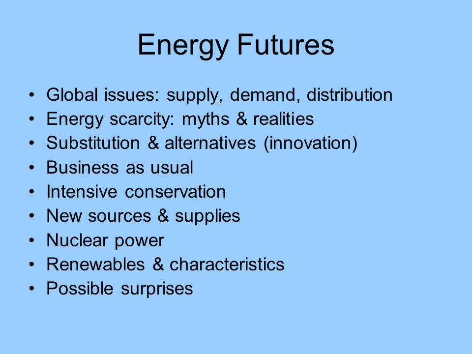 Energy Futures Global issues: supply, demand, distribution Energy scarcity: myths & realities Substitution & alternatives (innovation) Business as usual Intensive conservation New sources & supplies Nuclear power Renewables & characteristics Possible surprises