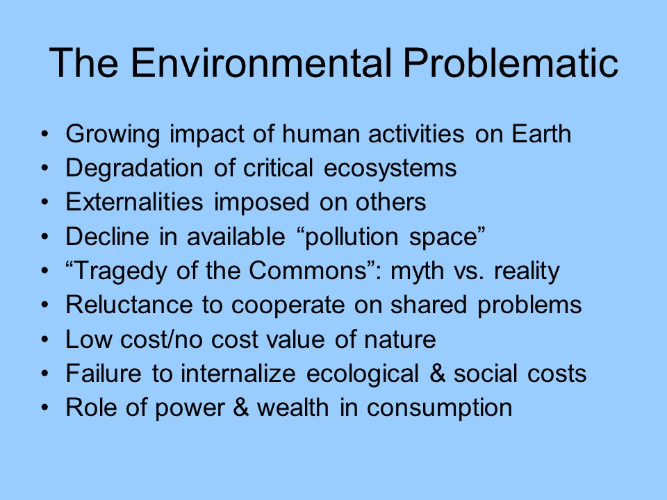 The Environmental Problematic Growing impact of human activities on Earth Degradation of critical ecosystems Externalities imposed on others Decline in available pollution space Tragedy of the Commons : myth vs.