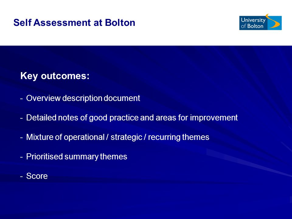 Key outcomes: -Overview description document -Detailed notes of good practice and areas for improvement -Mixture of operational / strategic / recurring themes -Prioritised summary themes -Score Self Assessment at Bolton