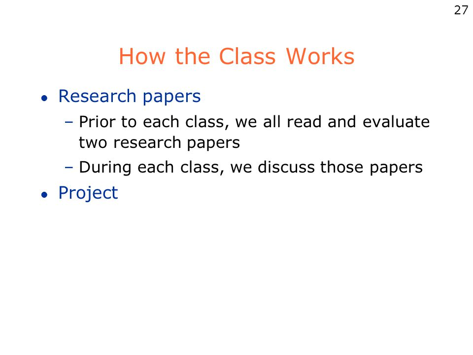 27 How the Class Works l Research papers –Prior to each class, we all read and evaluate two research papers –During each class, we discuss those papers l Project