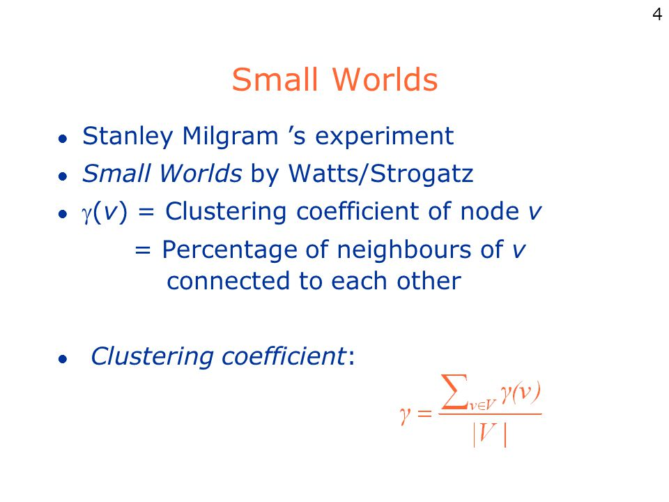 4 Small Worlds l Stanley Milgram 's experiment l Small Worlds by Watts/Strogatz l (v) = Clustering coefficient of node v = Percentage of neighbours of v connected to each other l Clustering coefficient:
