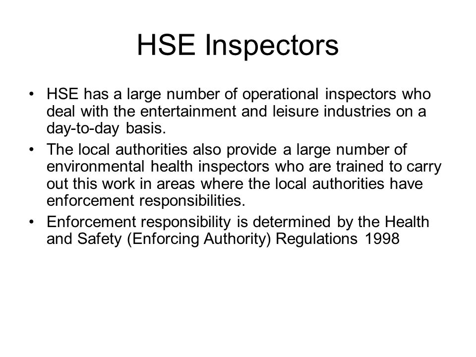 HSE Inspectors HSE has a large number of operational inspectors who deal with the entertainment and leisure industries on a day-to-day basis.