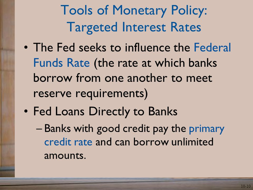 10-10 Tools of Monetary Policy: Targeted Interest Rates The Fed seeks to influence the Federal Funds Rate (the rate at which banks borrow from one another to meet reserve requirements) Fed Loans Directly to Banks –Banks with good credit pay the primary credit rate and can borrow unlimited amounts.