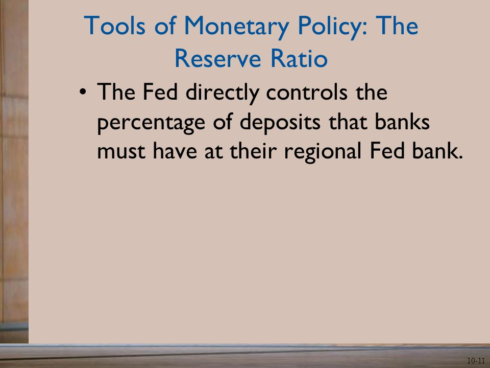 10-11 Tools of Monetary Policy: The Reserve Ratio The Fed directly controls the percentage of deposits that banks must have at their regional Fed bank.