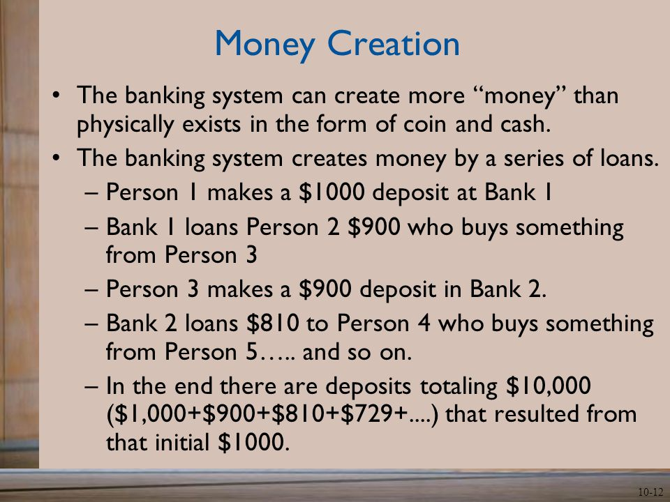 10-12 Money Creation The banking system can create more money than physically exists in the form of coin and cash.