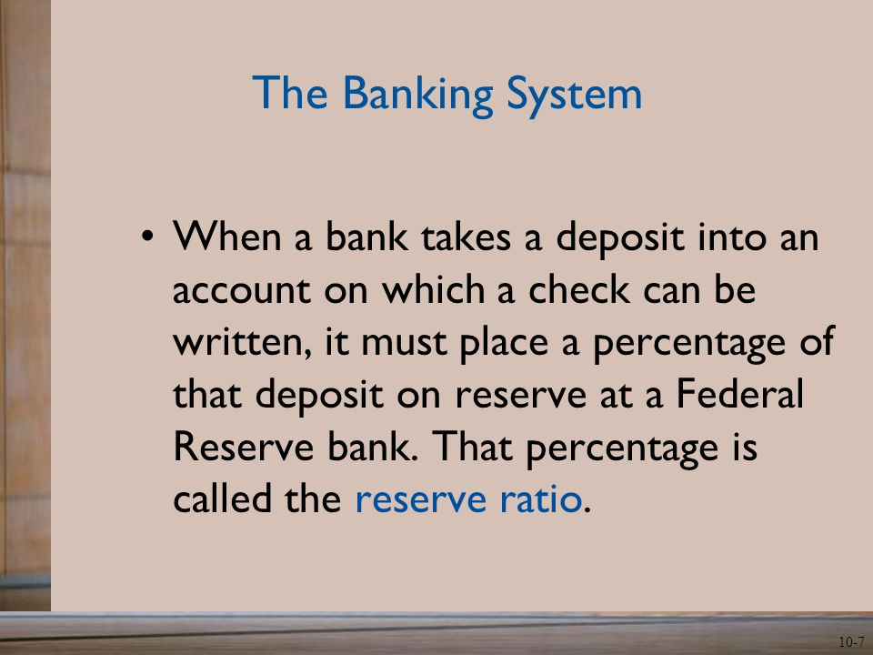 10-7 The Banking System When a bank takes a deposit into an account on which a check can be written, it must place a percentage of that deposit on reserve at a Federal Reserve bank.
