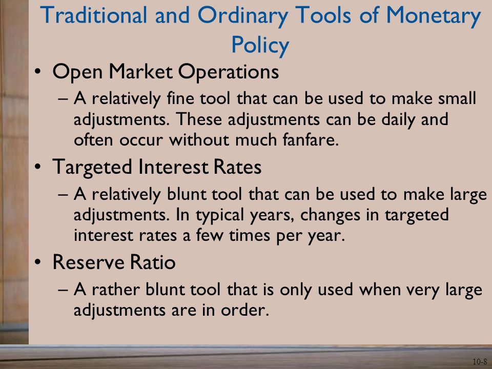 10-8 Traditional and Ordinary Tools of Monetary Policy Open Market Operations –A relatively fine tool that can be used to make small adjustments.