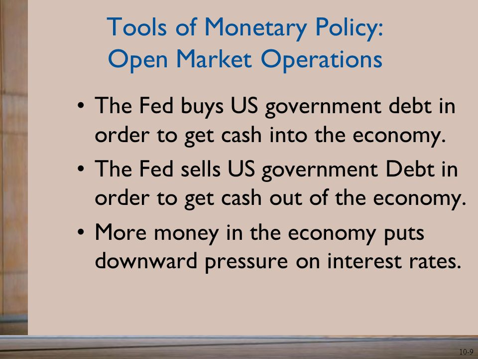10-9 Tools of Monetary Policy: Open Market Operations The Fed buys US government debt in order to get cash into the economy.