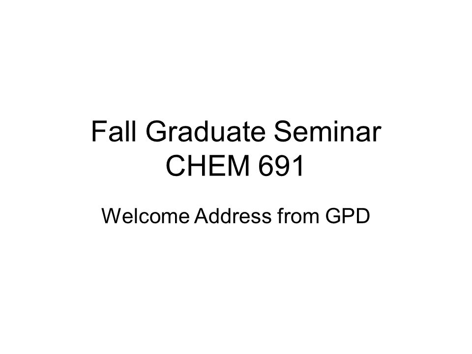 Fall Graduate Seminar CHEM 691 Welcome Address from GPD