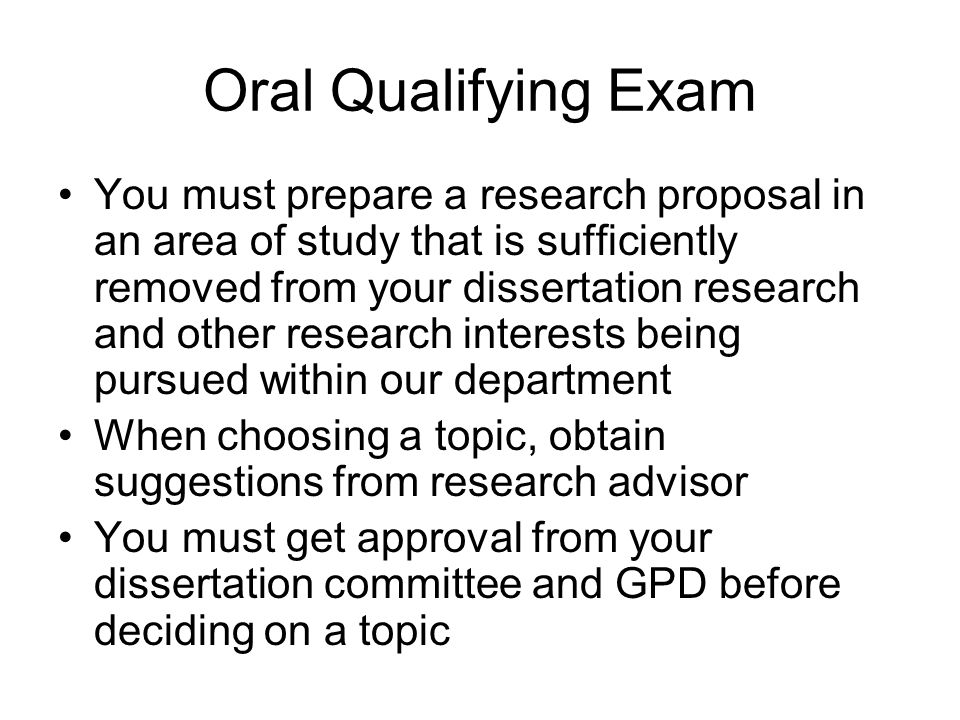 Oral Qualifying Exam You must prepare a research proposal in an area of study that is sufficiently removed from your dissertation research and other research interests being pursued within our department When choosing a topic, obtain suggestions from research advisor You must get approval from your dissertation committee and GPD before deciding on a topic
