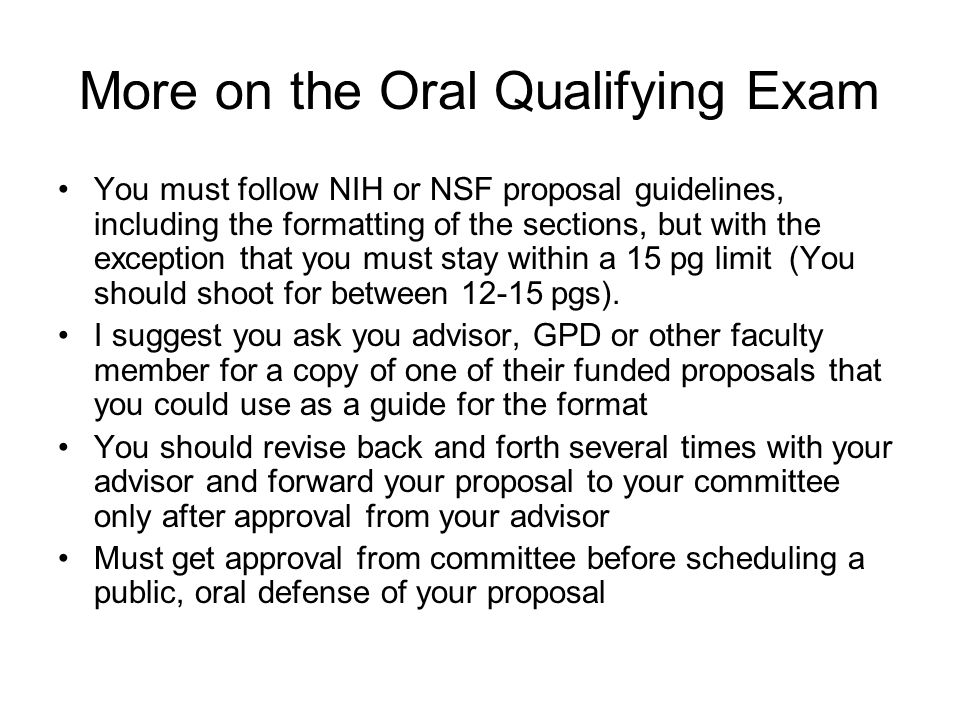 More on the Oral Qualifying Exam You must follow NIH or NSF proposal guidelines, including the formatting of the sections, but with the exception that you must stay within a 15 pg limit (You should shoot for between pgs).