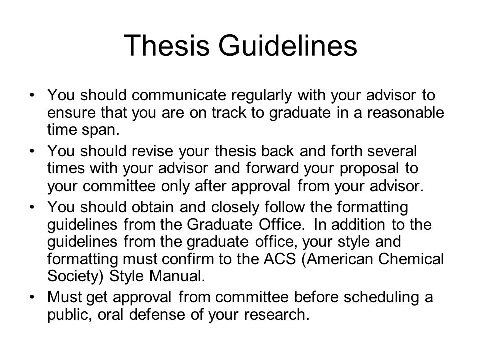 Thesis Guidelines You should communicate regularly with your advisor to ensure that you are on track to graduate in a reasonable time span.