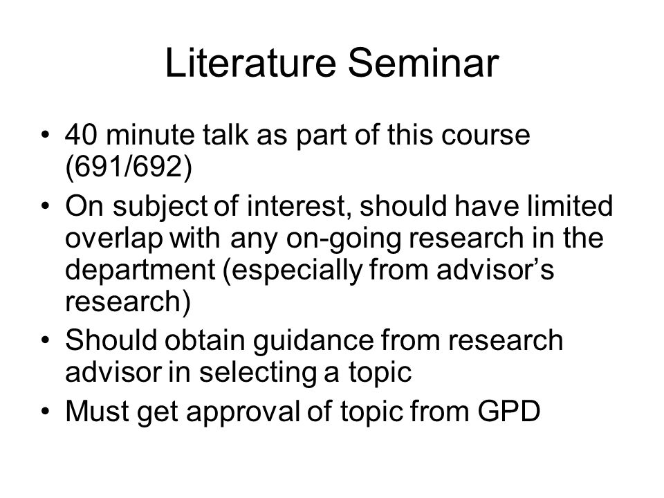 Literature Seminar 40 minute talk as part of this course (691/692) On subject of interest, should have limited overlap with any on-going research in the department (especially from advisor's research) Should obtain guidance from research advisor in selecting a topic Must get approval of topic from GPD
