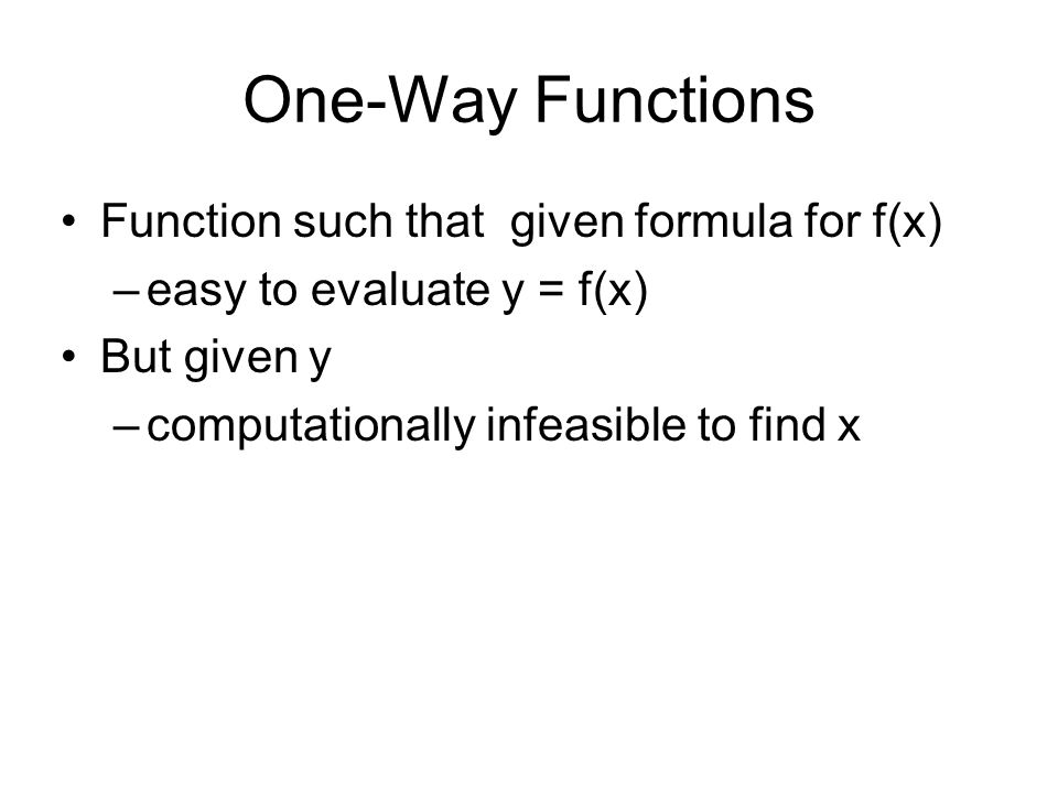 One-Way Functions Function such that given formula for f(x) –easy to evaluate y = f(x) But given y –computationally infeasible to find x