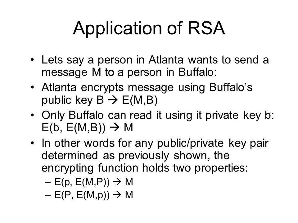 Application of RSA Lets say a person in Atlanta wants to send a message M to a person in Buffalo: Atlanta encrypts message using Buffalo's public key B  E(M,B) Only Buffalo can read it using it private key b: E(b, E(M,B))  M In other words for any public/private key pair determined as previously shown, the encrypting function holds two properties: –E(p, E(M,P))  M –E(P, E(M,p))  M