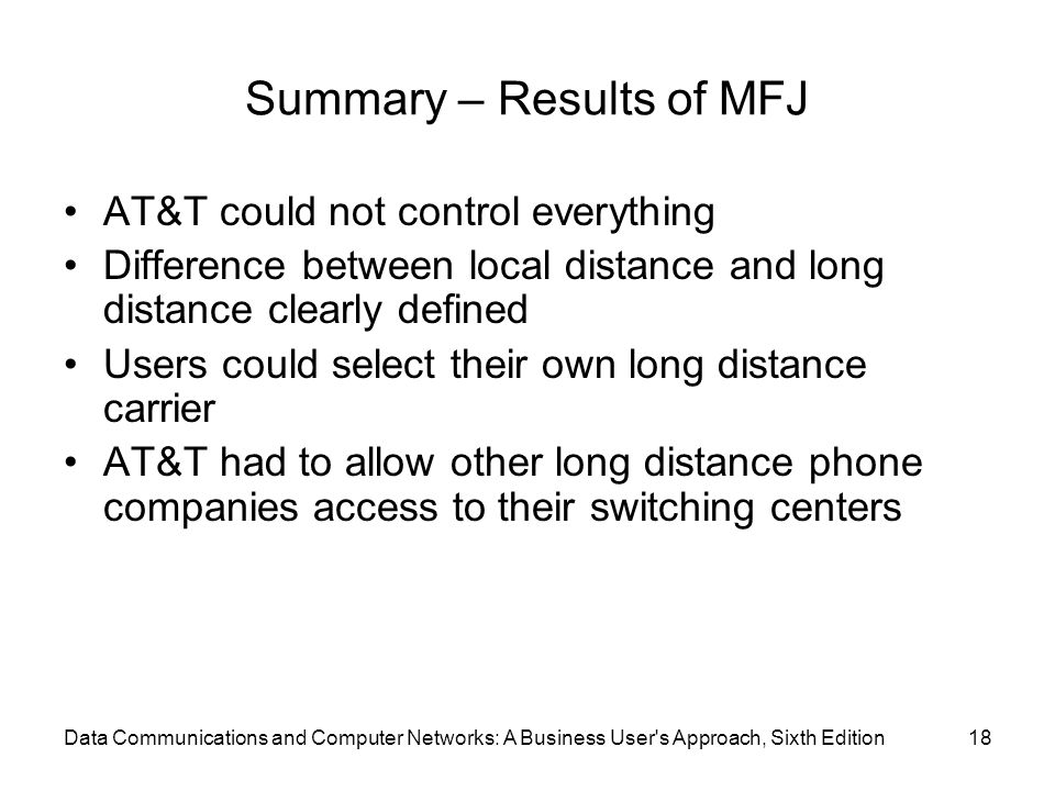 Data Communications and Computer Networks: A Business User s Approach, Sixth Edition18 Summary – Results of MFJ AT&T could not control everything Difference between local distance and long distance clearly defined Users could select their own long distance carrier AT&T had to allow other long distance phone companies access to their switching centers