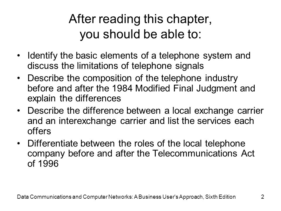 Data Communications and Computer Networks: A Business User s Approach, Sixth Edition2 After reading this chapter, you should be able to: Identify the basic elements of a telephone system and discuss the limitations of telephone signals Describe the composition of the telephone industry before and after the 1984 Modified Final Judgment and explain the differences Describe the difference between a local exchange carrier and an interexchange carrier and list the services each offers Differentiate between the roles of the local telephone company before and after the Telecommunications Act of 1996