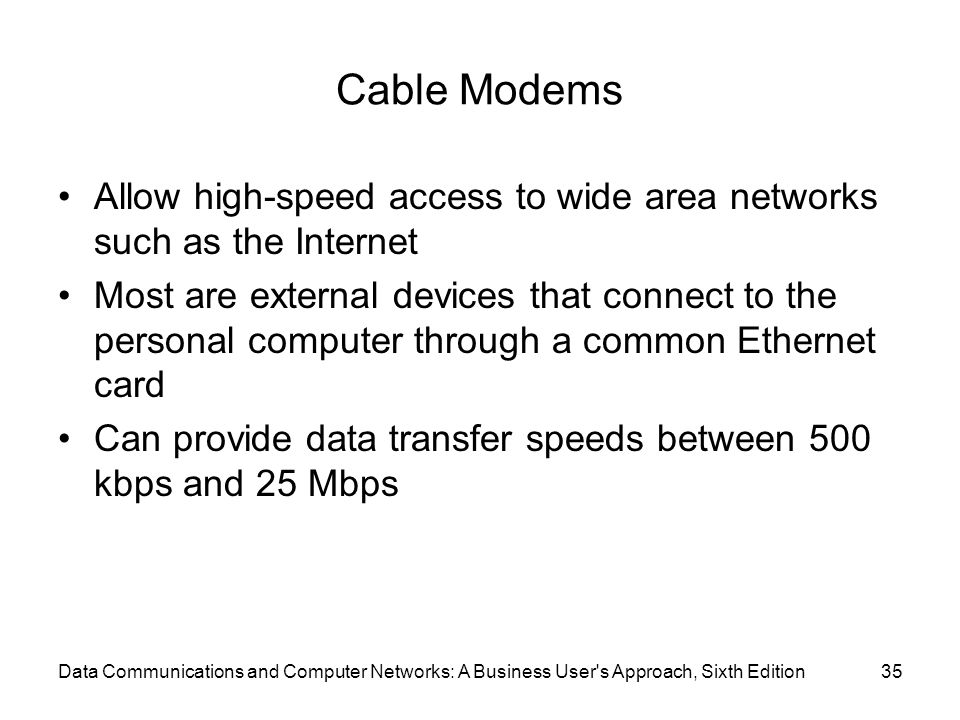 Data Communications and Computer Networks: A Business User s Approach, Sixth Edition35 Cable Modems Allow high-speed access to wide area networks such as the Internet Most are external devices that connect to the personal computer through a common Ethernet card Can provide data transfer speeds between 500 kbps and 25 Mbps