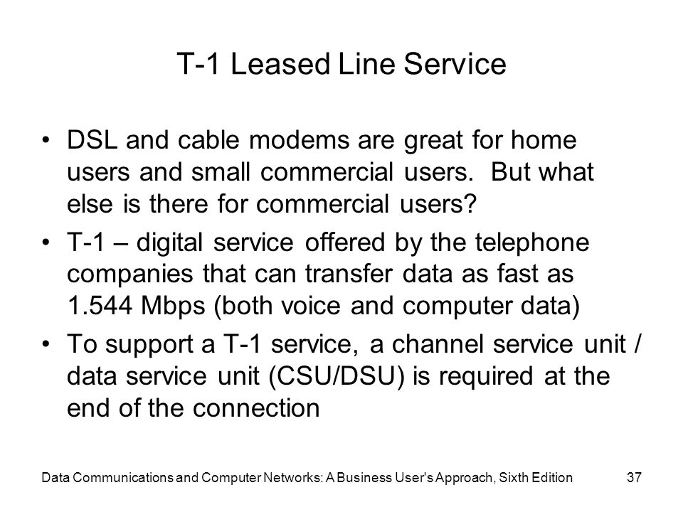 Data Communications and Computer Networks: A Business User s Approach, Sixth Edition37 T-1 Leased Line Service DSL and cable modems are great for home users and small commercial users.