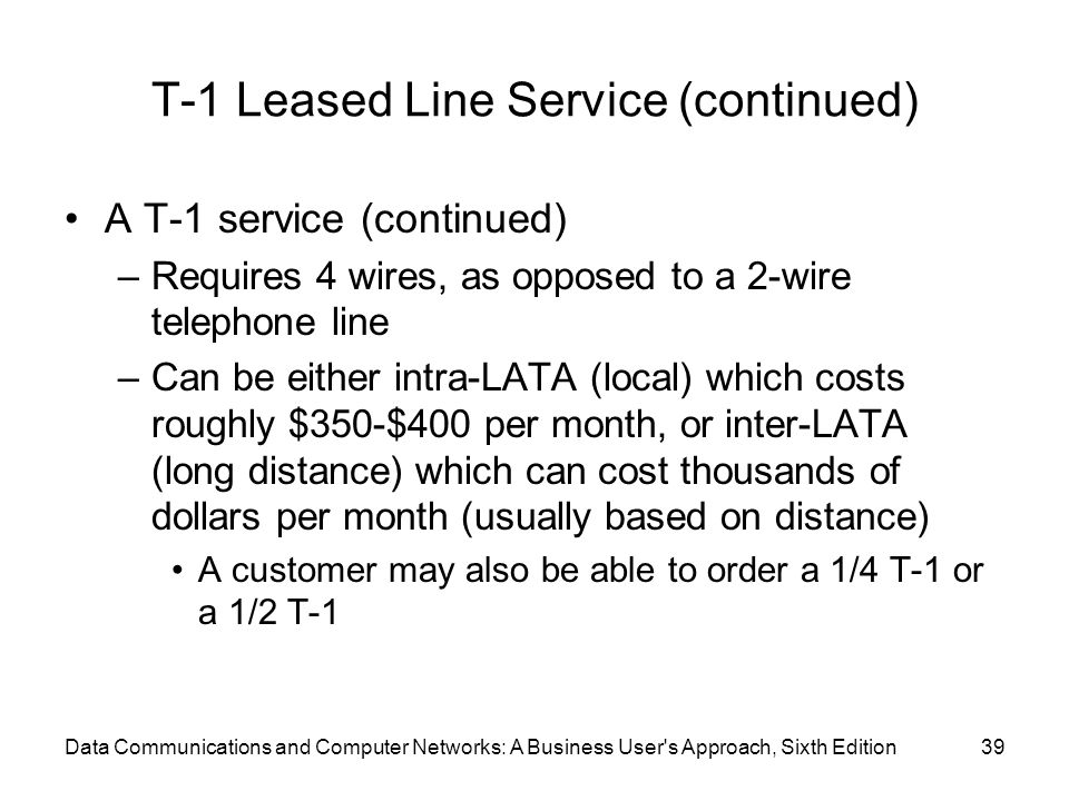 Data Communications and Computer Networks: A Business User s Approach, Sixth Edition39 T-1 Leased Line Service (continued) A T-1 service (continued) –Requires 4 wires, as opposed to a 2-wire telephone line –Can be either intra-LATA (local) which costs roughly $350-$400 per month, or inter-LATA (long distance) which can cost thousands of dollars per month (usually based on distance) A customer may also be able to order a 1/4 T-1 or a 1/2 T-1