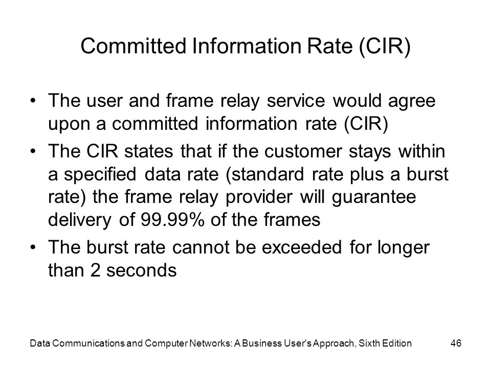Data Communications and Computer Networks: A Business User s Approach, Sixth Edition46 Committed Information Rate (CIR) The user and frame relay service would agree upon a committed information rate (CIR) The CIR states that if the customer stays within a specified data rate (standard rate plus a burst rate) the frame relay provider will guarantee delivery of 99.99% of the frames The burst rate cannot be exceeded for longer than 2 seconds