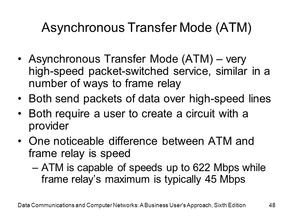 Data Communications and Computer Networks: A Business User s Approach, Sixth Edition48 Asynchronous Transfer Mode (ATM) Asynchronous Transfer Mode (ATM) – very high-speed packet-switched service, similar in a number of ways to frame relay Both send packets of data over high-speed lines Both require a user to create a circuit with a provider One noticeable difference between ATM and frame relay is speed –ATM is capable of speeds up to 622 Mbps while frame relay's maximum is typically 45 Mbps