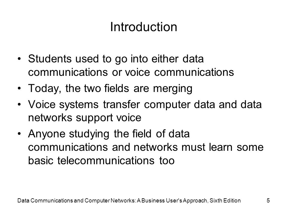 Data Communications and Computer Networks: A Business User s Approach, Sixth Edition5 Introduction Students used to go into either data communications or voice communications Today, the two fields are merging Voice systems transfer computer data and data networks support voice Anyone studying the field of data communications and networks must learn some basic telecommunications too